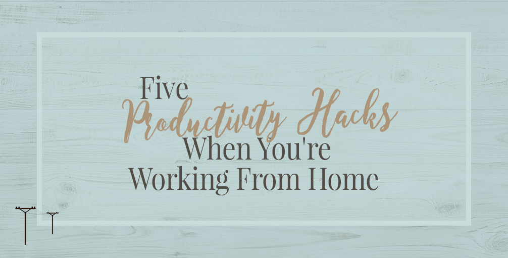 5 Productivity Hacks When You're Working From Home