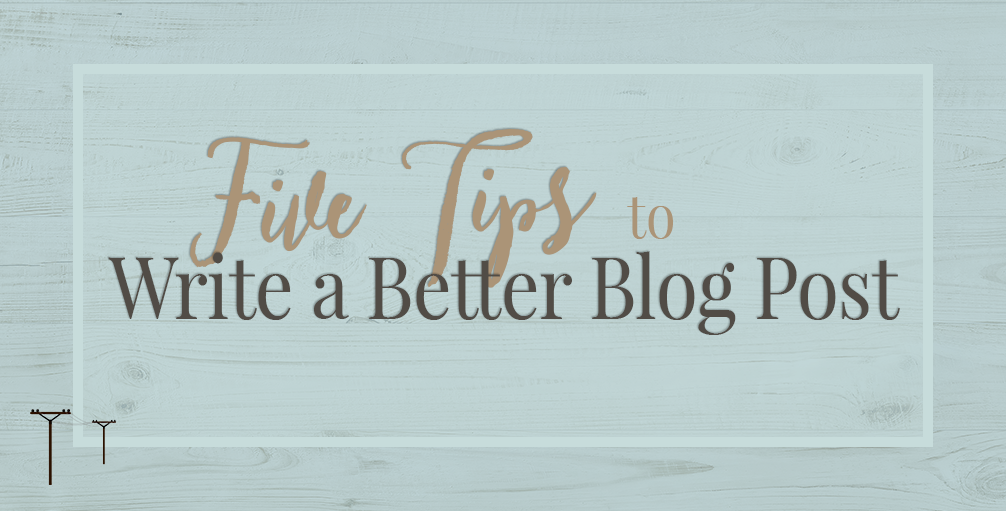 Five Tips to Write a Better Blog Post