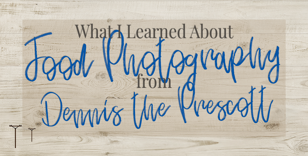 What I Learned About Food Photography from Dennis the Prescott